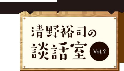 シリーズ清野裕司の談話室Vol.2